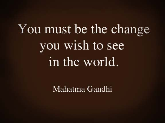 Gandhi quote: You must be the change you wish to see in the world